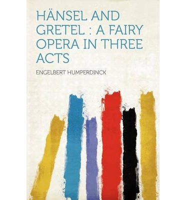 Hansel and Gretel : A Fairy Opera in Three Acts