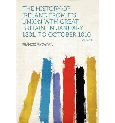 The History of Ireland from Its Union Wth Great Britain, in January 1801, to October 1810 Volume 1