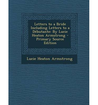 Letters to a Bride Including Letters to a Debutante : By Lucie Heaton Armstrong - Primary Source Edition