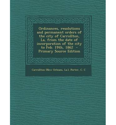 Ordinances, Resolutions and Permanent Orders of the City of Carrollton, La, from the Date of Incorporation of the City to Feb. 19th, 1862 - Primary So