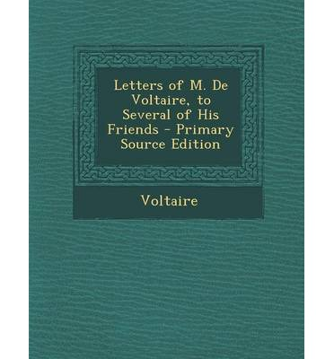 Letters of M. de Voltaire, to Several of His Friends - Primary Source Edition