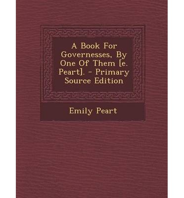 A Book for Governesses, by One of Them [E. Peart]. - Primary Source Edition