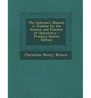 The Optician's Manual : A Treatise on the Science and Practice of Optometry - Primary Source Edition