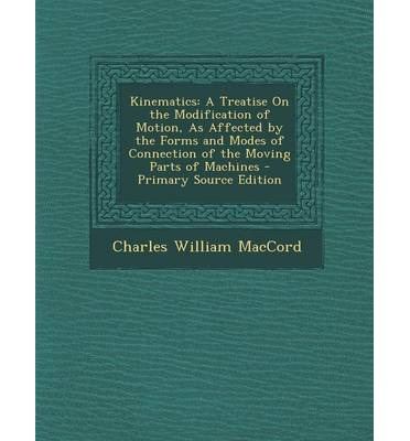 Libri e libri scaricabili online gratuiti Kinematics : A Treatise on the Modification of Motion, as Affected by the Forms and Modes of Connection of the Moving Parts of Mach 1295325861 by Charles William Maccord iBook