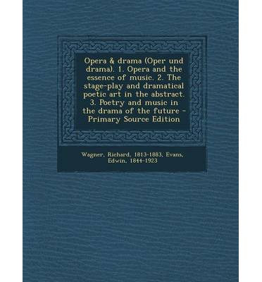 Opera & Drama (Oper Und Drama). 1. Opera and the Essence of Music. 2. the Stage-Play and Dramatical Poetic Art in the Abstract. 3. Poetry and Music in