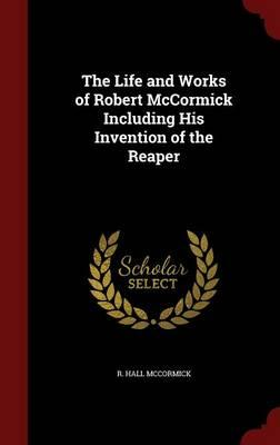 The Life and Works of Robert McCormick Including His Invention of the Reaper