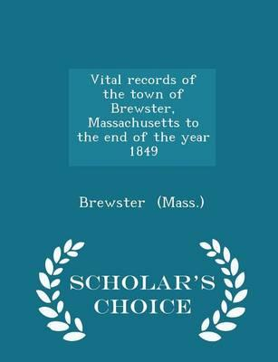 Vital Records of the Town of Brewster, Massachusetts to the End of the Year 1849 - Scholar's Choice Edition