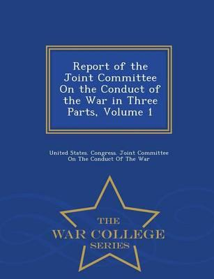Report of the Joint Committee on the Conduct of the War in Three Parts, Volume 1 - War College Series
