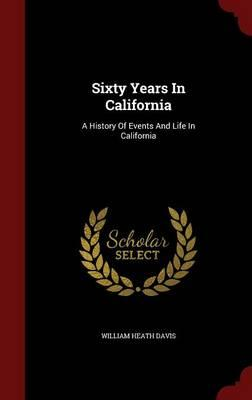 Sixty Years in California : A History of Events and Life in California