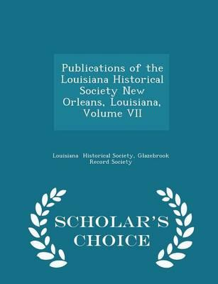 Publications of the Louisiana Historical Society New Orleans, Louisiana, Volume VII - Scholar's Choice Edition