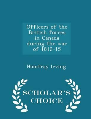 Officers of the British Forces in Canada During the War of 1812-15 - Scholar's Choice Edition