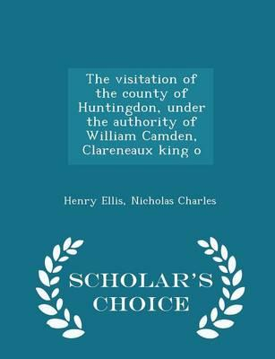 The Visitation of the County of Huntingdon, Under the Authority of William Camden, Clareneaux King O - Scholar's Choice Edition