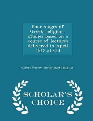 Four Stages of Greek Religion : Studies Based on a Course of Lectures Delivered in April 1912 at Col - Scholar's Choice Edition