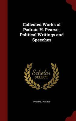Collected Works of Padraic H. Pearse; Political Writings and Speeches