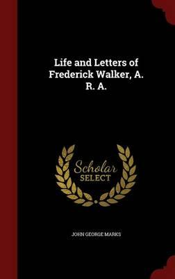 Life and Letters of Frederick Walker, A. R. A.