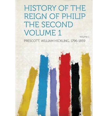 History of the Reign of Philip the Second Volume 1