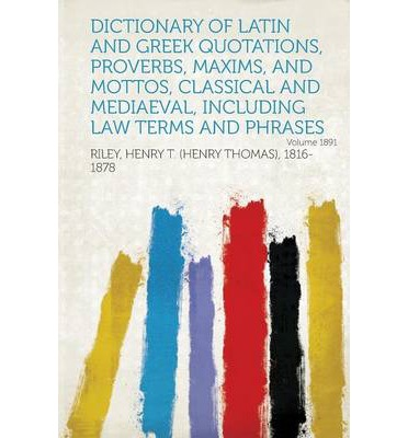 Dictionary of Latin and Greek Quotations, Proverbs, Maxims, and Mottos, Classical and Mediaeval, Including Law Terms and Phrases Year 1891