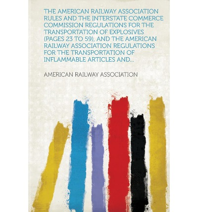 The American Railway Association Rules and the Interstate Commerce Commission Regulations for the Transportation of Explosives (Pages 23 to 59), and T
