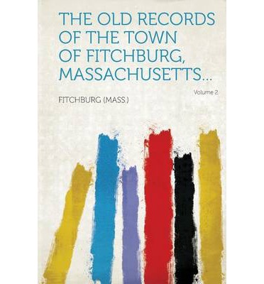 The Old Records of the Town of Fitchburg, Massachusetts... Volume 2