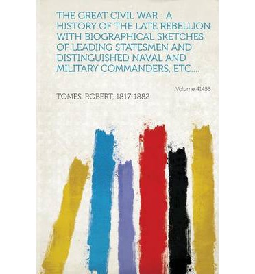 The Great Civil War : A History of the Late Rebellion with Biographical Sketches of Leading Statesmen and Distinguished Naval and Military C
