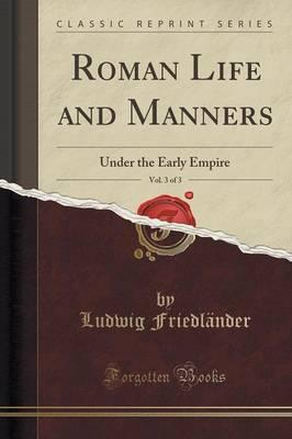 Roman Life and Manners, Vol. 3 of 3 : Under the Early Empire (Classic Reprint)