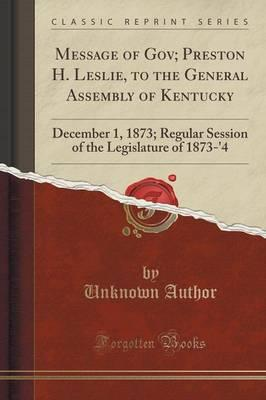Message of Gov; Preston H. Leslie, to the General Assembly of Kentucky : December 1, 1873; Regular Session of the Legislature of 1873-'4 (Classic Reprint)