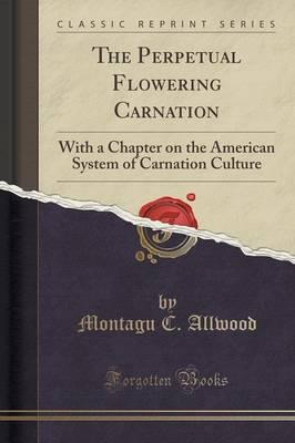 The Perpetual Flowering Carnation : With a Chapter on the American System of Carnation Culture (Classic Reprint)