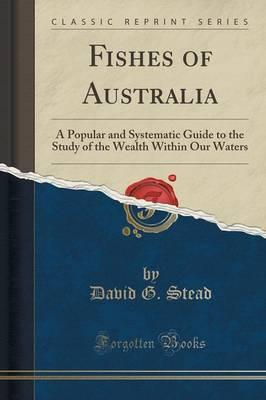 Fishes of Australia : A Popular and Systematic Guide to the Study of the Wealth Within Our Waters (Classic Reprint)