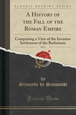 Libros gratis para descargar en kindle A History of the Fall of the Roman Empire, Vol. 1 : Comprising a View of the Invasion Settlement of the Barbarians Classic Reprint by Simonde de Sismondi in Spanish PDF ePub MOBI