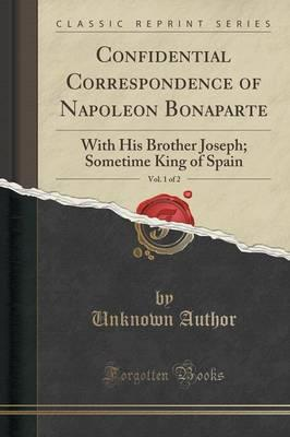 Confidential Correspondence of Napoleon Bonaparte, Vol. 1 of 2 : With His Brother Joseph; Sometime King of Spain (Classic Reprint)