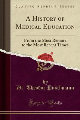 A History of Medical Education : From the Most Remote to the Most Recent Times (Classic Reprint)
