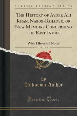 The History of Ayder Ali Khan, Nabob-Bahader, or New Memoirs Concerning the East Indies, Vol. 2 of 2 : With Historical Notes (Classic Reprint)