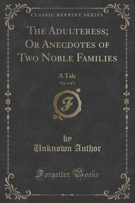 The Adulteress; Or Anecdotes of Two Noble Families, Vol. 4 of 4 : A Tale (Classic Reprint)
