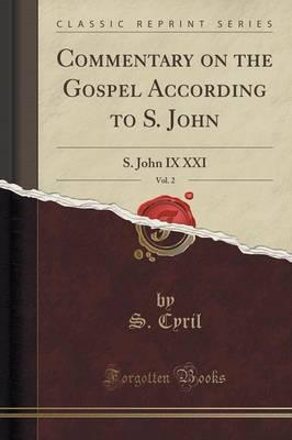 Commentary on the Gospel According to S. John, Vol. 2 : S. John IX XXI (Classic Reprint)