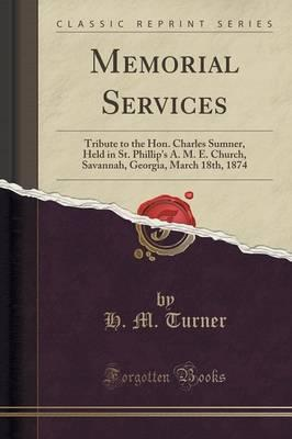 Memorial Services : Tribute to the Hon. Charles Sumner, Held in St. Phillip's A. M. E. Church, Savannah, Georgia, March 18th, 1874 (Classic Reprint)