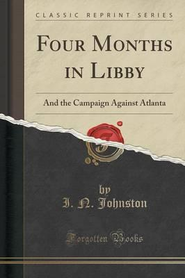 Four Months in Libby : And the Campaign Against Atlanta (Classic Reprint)