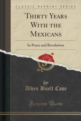Thirty Years with the Mexicans : In Peace and Revolution (Classic Reprint)