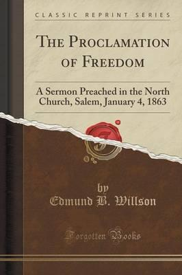 The Proclamation of Freedom : A Sermon Preached in the North Church, Salem, January 4, 1863 (Classic Reprint)