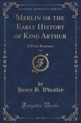 Merlin or the Early History of King Arthur, Vol. 4 : A Prose Romance (Classic Reprint)