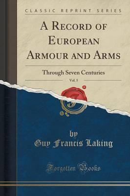 A Record of European Armour and Arms, Vol. 5 : Through Seven Centuries (Classic Reprint)