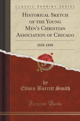 Historical Sketch of the Young Men's Christian Association of Chicago : 1858-1898 (Classic Reprint)