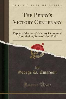 The Perry's Victory Centenary : Report of the Perry's Victory Centennial Commission, State of New York (Classic Reprint)