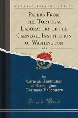 Papers from the Tortugas Laboratory of the Carnegie Institution of Washington, Vol. 3 (Classic Reprint)