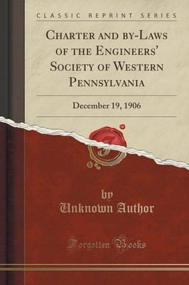 Charter and By-Laws of the Engineers' Society of Western Pennsylvania : December 19, 1906 (Classic Reprint)