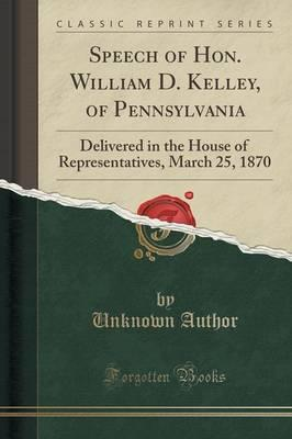 Speech of Hon. William D. Kelley, of Pennsylvania : Delivered in the House of Representatives, March 25, 1870 (Classic Reprint)