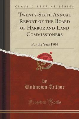 Twenty-Sixth Annual Report of the Board of Harbor and Land Commissioners : For the Year 1904 (Classic Reprint)