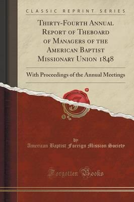 Thirty-Fourth Annual Report of Theboard of Managers of the American Baptist Missionary Union 1848 : With Proceedings of the Annual Meetings (Classic Reprint)