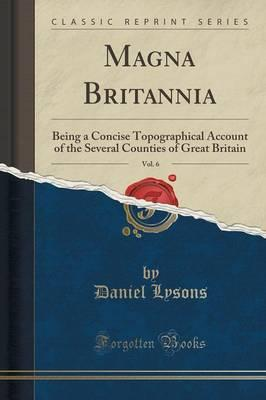 Magna Britannia, Vol. 6 : Being a Concise Topographical Account of the Several Counties of Great Britain (Classic Reprint)