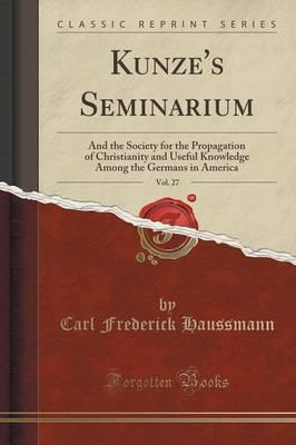 Kunze's Seminarium, Vol. 27 : And the Society for the Propagation of Christianity and Useful Knowledge Among the Germans in America (Classic Reprint)