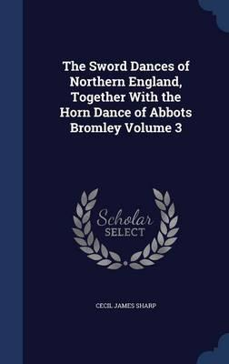 The Sword Dances of Northern England, Together with the Horn Dance of Abbots Bromley Volume 3